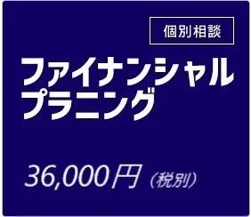 個別相談 フィナンシャルプラニング 36,000円(税別)
